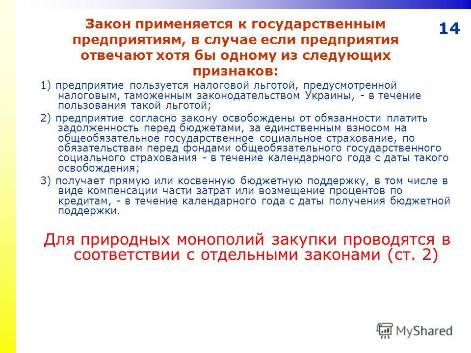 14 Закон применяется к государственным предприятиям, в случае если предприятия отвечают хотя бы одному из следующих признаков: 1) предприятие пользуется налоговой льготой, предусмотренной налоговым, таможенным законодательством Украины, - в течение п
