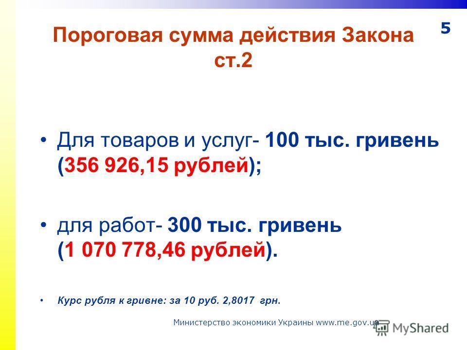 5 Пороговая сумма действия Закона ст.2 Для товаров и услуг- 100 тыс. гривень (356 926,15 рублей); для работ- 300 тыс. гривень (1 070 778,46 рублей). Курс рубля к гривне: за 10 руб. 2,8017 грн. Министерство экономики Украины www.me.gov.ua