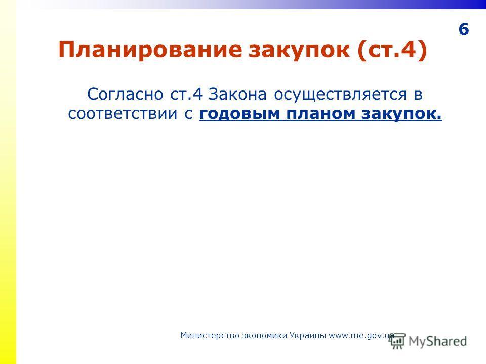 6 Планирование закупок (ст.4) Согласно ст.4 Закона осуществляется в соответствии с годовым планом закупок. Министерство экономики Украины www.me.gov.ua