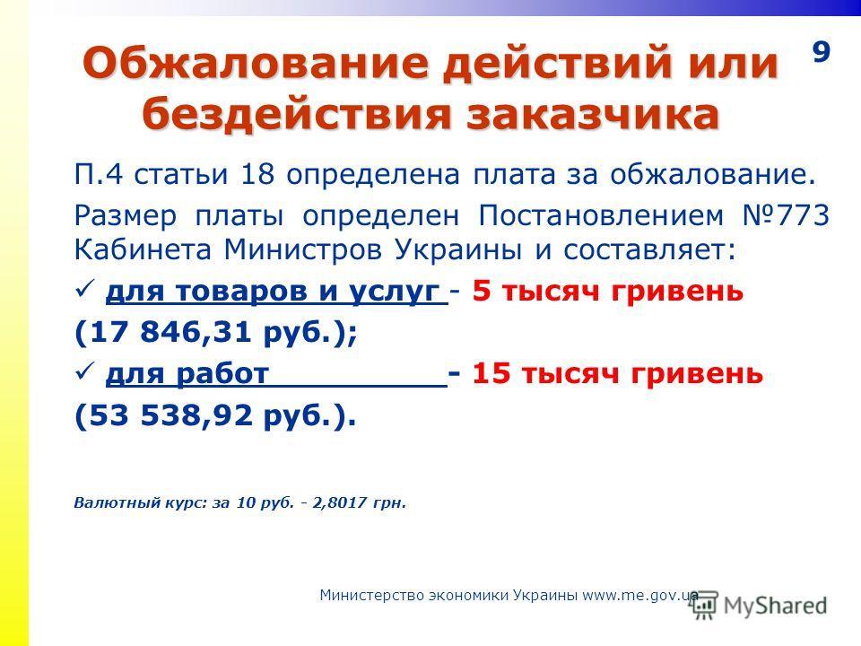 9 Обжалование действий или бездействия заказчика П.4 статьи 18 определена плата за обжалование. Размер платы определен Постановлением 773 Кабинета Министров Украины и составляет: для товаров и услуг - 5 тысяч гривень (17 846,31 руб.); для работ - 15