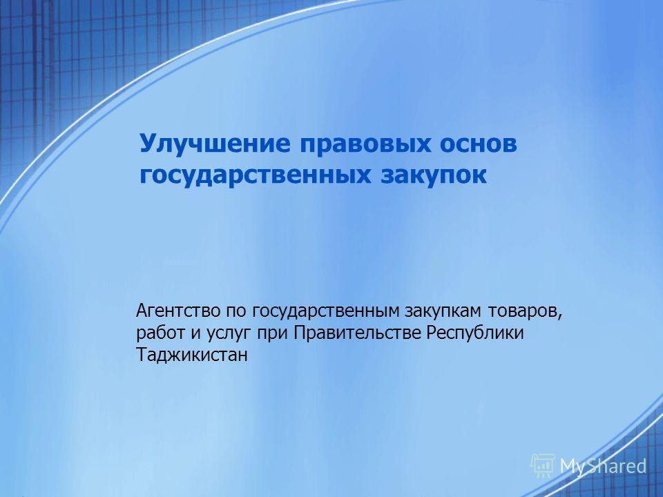 Улучшение правовых основ государственных закупок Агентство по государственным закупкам товаров, работ и услуг при Правительстве Республики Таджикистан