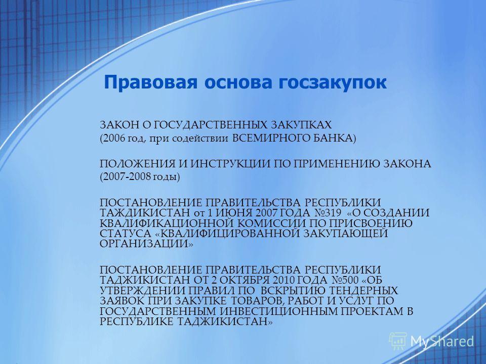 Правовая основа госзакупок ЗАКОН О ГОСУДАРСТВЕННЫХ ЗАКУПКАХ (2006 год, при содействии ВСЕМИРНОГО БАНКА) ПОЛОЖЕНИЯ И ИНСТРУКЦИИ ПО ПРИМЕНЕНИЮ ЗАКОНА (2007-2008 годы) ПОСТАНОВЛЕНИЕ ПРАВИТЕЛЬСТВА РЕСПУБЛИКИ ТАЖДИКИСТАН от 1 ИЮНЯ 2007 ГОДА 319 «О СОЗДАНИ