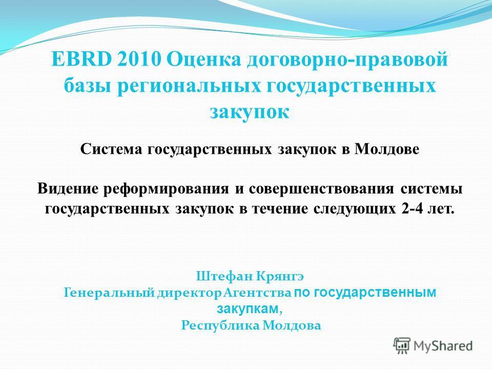 EBRD 2010 Оценка договорно-правовой базы региональных государственных закупок Система государственных закупок в Молдове Видение реформирования и совершенствования системы государственных закупок в течение следующих 2-4 лет. Штефан Крянгэ Генеральный