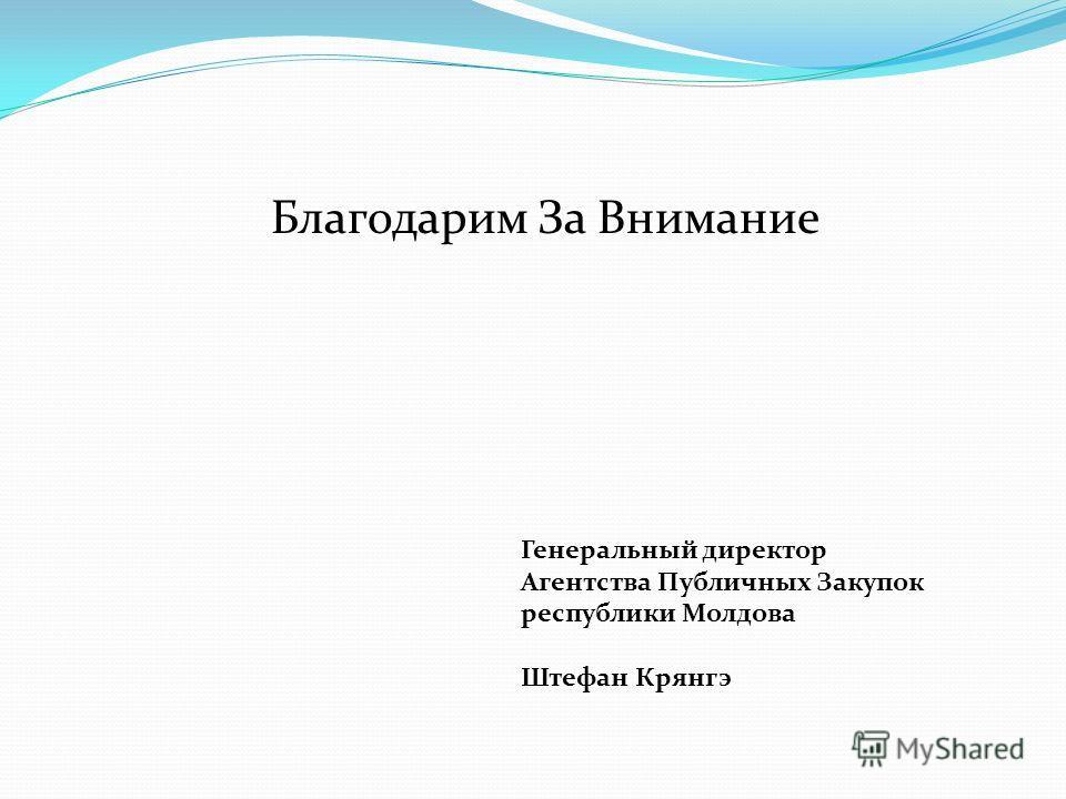 Благодарим За Внимание Генеральный директор Агентства Публичных Закупок республики Молдова Штефан Крянгэ