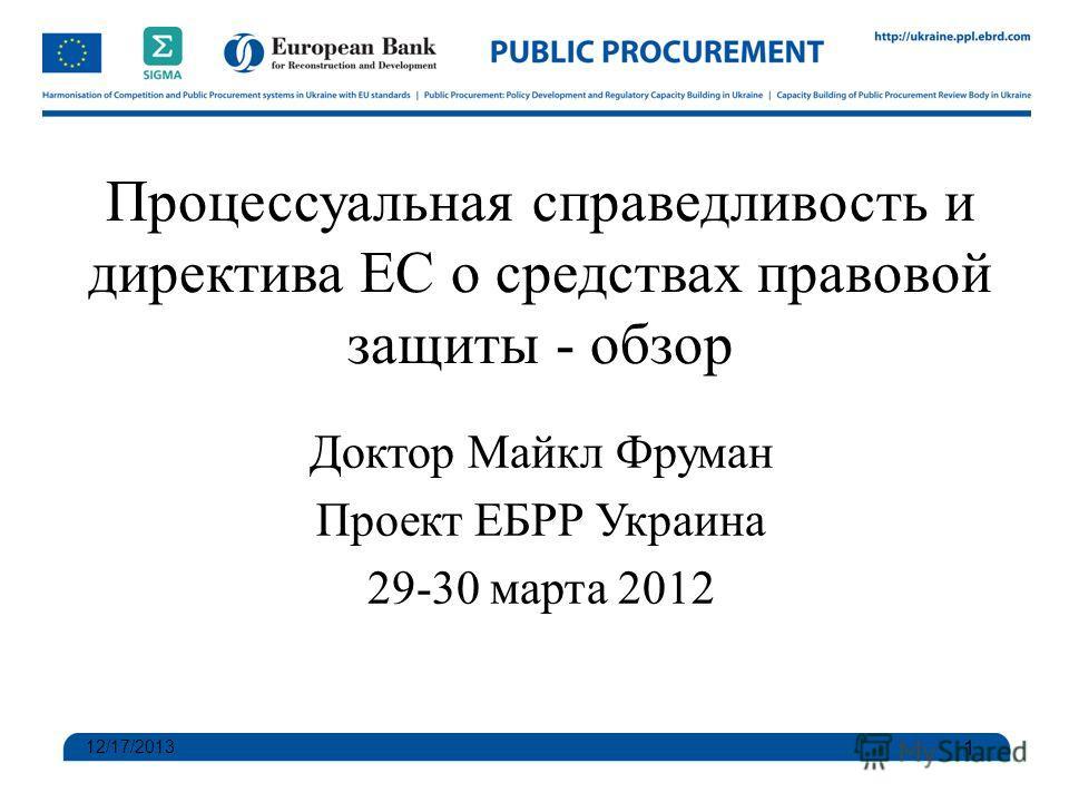 Процессуальная справедливость и директива ЕС о средствах правовой защиты - обзор Доктор Майкл Фруман Проект ЕБРР Украина 29-30 марта 2012 12/17/2013 1
