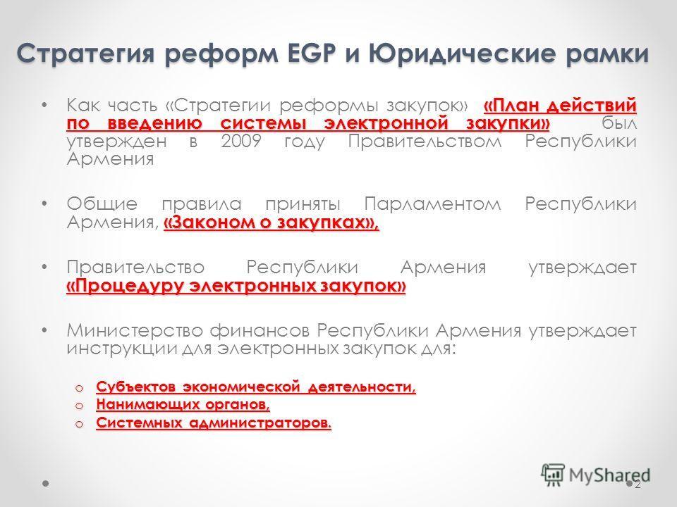 Стратегия реформ EGP и Юридические рамки 2 «План действий по введению системы электронной закупки» Как часть «Стратегии реформы закупок» «План действий по введению системы электронной закупки» был утвержден в 2009 году Правительством Республики Армен