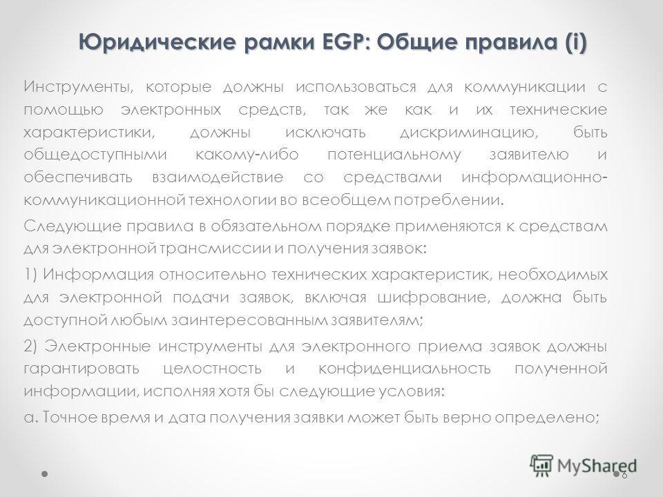 Юридические рамки EGP: Общие правила (i) Инструменты, которые должны использоваться для коммуникации с помощью электронных средств, так же как и их технические характеристики, должны исключать дискриминацию, быть общедоступными какому-либо потенциаль