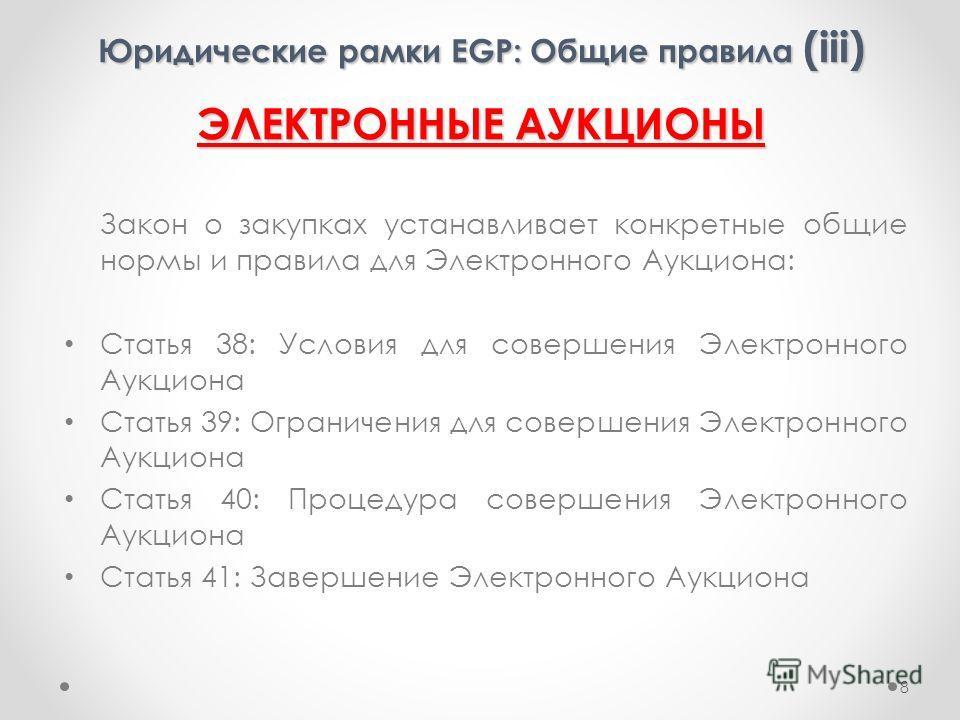 Юридические рамки EGP: Общие правила (iii) ЭЛЕКТРОННЫЕ АУКЦИОНЫ Закон о закупках устанавливает конкретные общие нормы и правила для Электронного Аукциона: Статья 38: Условия для совершения Электронного Аукциона Статья 39: Ограничения для совершения Э