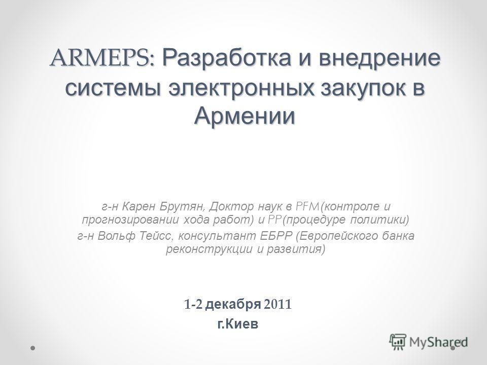 ARMEPS: Разработка и внедрение системы электронных закупок в Армении г-н Карен Брутян, Доктор наук в PFM (контроле и прогнозировании хода работ) и PP (процедуре политики) г-н Вольф Тейсс, консультант ЕБРР (Европейского банка реконструкции и развития)