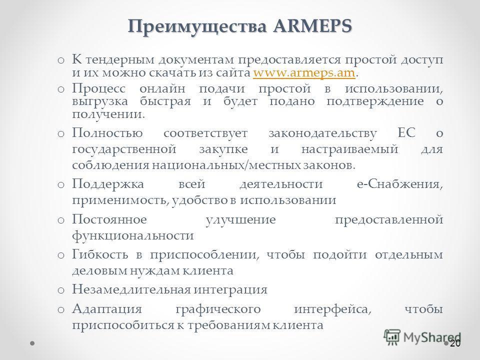 Преимущества ARMEPS o К тендерным документам предоставляется простой доступ и их можно скачать из сайта www.armeps.am.www.armeps.am o Процесс онлайн подачи простой в использовании, выгрузка быстрая и будет подано подтверждение о получении. o Полность