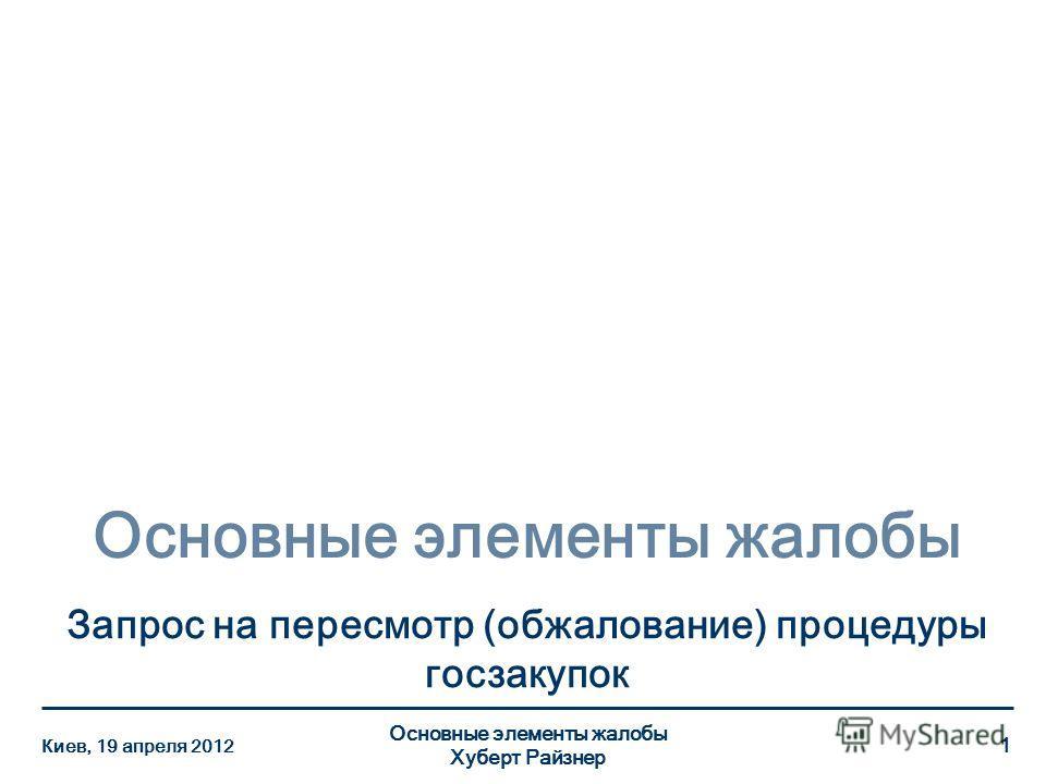 Основные элементы жалобы Запрос на пересмотр (обжалование) процедуры госзакупок Киев, 19 апреля 2012 Основные элементы жалобы Хуберт Райзнер 1
