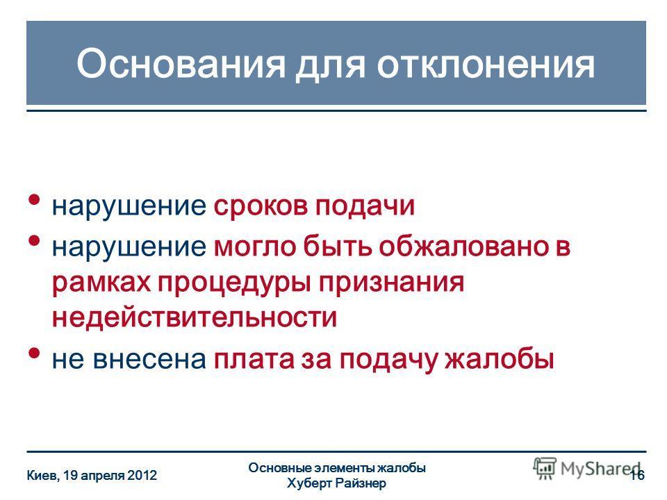 Основания для отклонения нарушение сроков подачи нарушение могло быть обжаловано в рамках процедуры признания недействительности не внесена плата за подачу жалобы Киев, 19 апреля 2012 Основные элементы жалобы Хуберт Райзнер 16