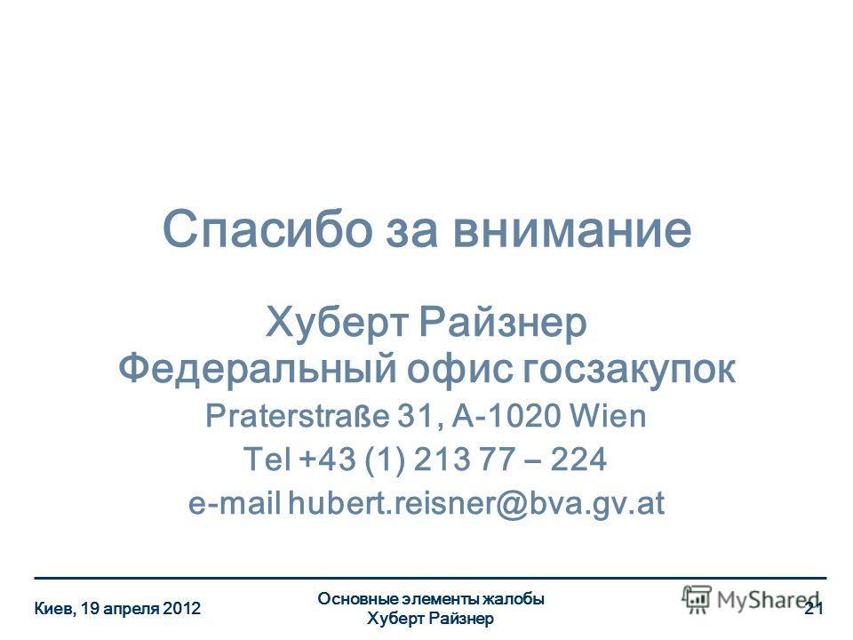 Спасибо за внимание Хуберт Райзнер Федеральный офис госзакупок Praterstra ß e 31, A-1020 Wien Tel +43 (1) 213 77 – 224 e-mail hubert.reisner@bva.gv.at Киев, 19 апреля 2012 Основные элементы жалобы Хуберт Райзнер 21