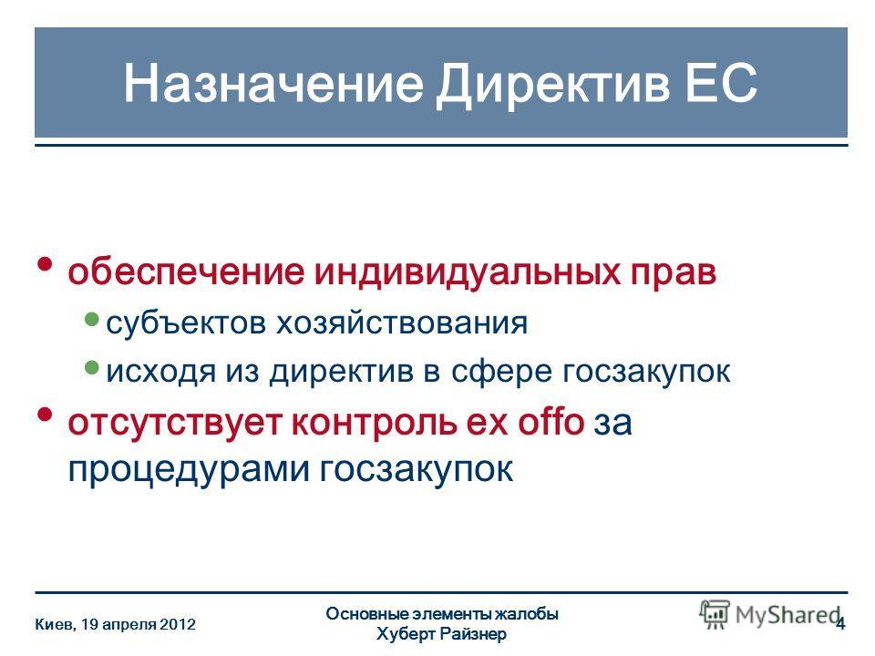 Назначение Директив ЕС Основные элементы жалобы Хуберт Райзнер 4 обеспечение индивидуальных прав субъектов хозяйствования исходя из директив в сфере госзакупок отсутствует контроль ex offo за процедурами госзакупок Киев, 19 апреля 2012