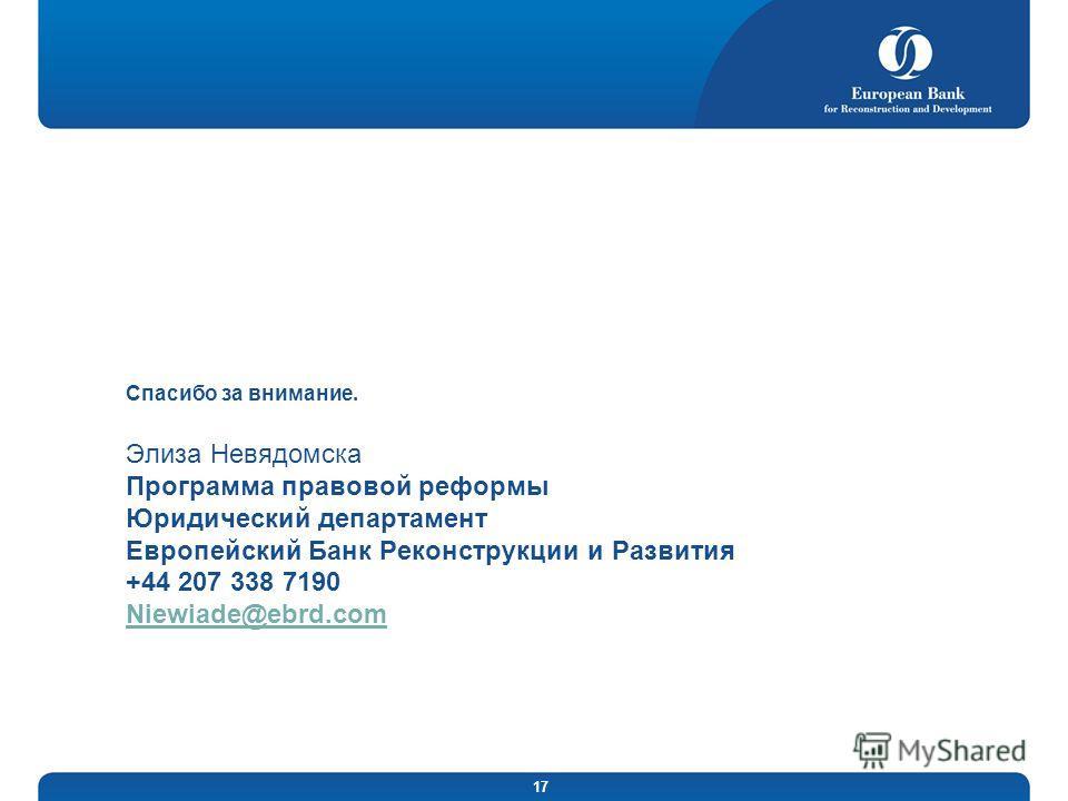 17 Спасибо за внимание. Элиза Невядомска Программа правовой реформы Юридический департамент Европейский Банк Реконструкции и Развития +44 207 338 7190 Niewiade@ebrd.com