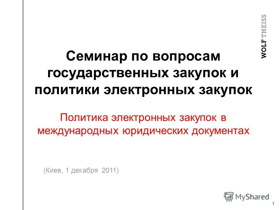 1 (Киев, 1 декабря 2011) Семинар по вопросам государственных закупок и политики электронных закупок Политика электронных закупок в международных юридических документах