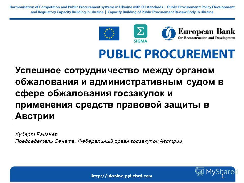 http://ukraine.ppl.ebrd.com How a review tribunal and the Administrative Court successfully cooperate on the public procurement review and remedies in Austria Hubert Reisner, Chairman of the Senate, Federal Public Procurement Office, Austria 1 Успешн