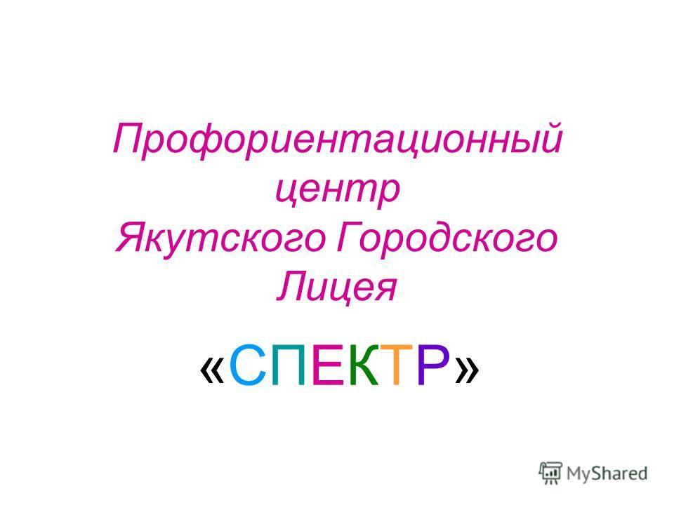 Профориентационный центр Якутского Городского Лицея «СПЕКТР»«СПЕКТР»