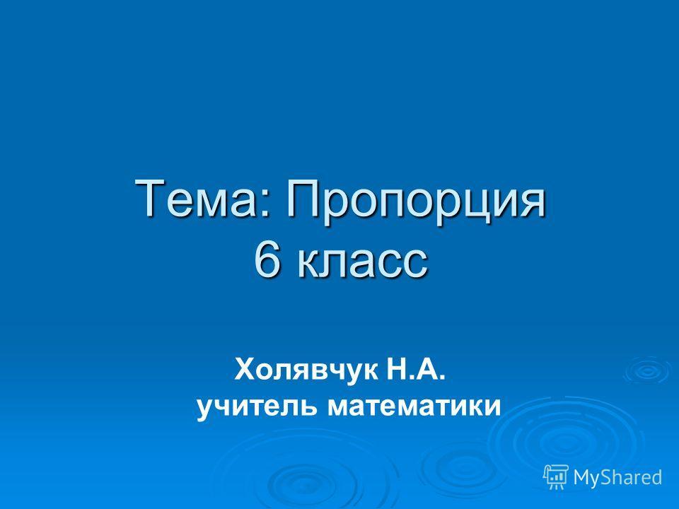 Тема: Пропорция 6 класс Тема: Пропорция 6 класс Холявчук Н.А. учитель математики