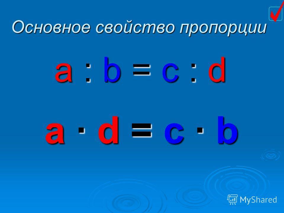 Основное свойство пропорции a : b = c : d a d dd d = == = c b