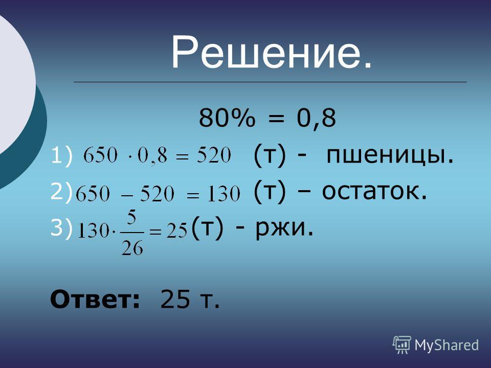 Решение. 80% = 0,8 1) (т) - пшеницы. 2) (т) – остаток. 3) (т) - ржи. Ответ: 25 т.