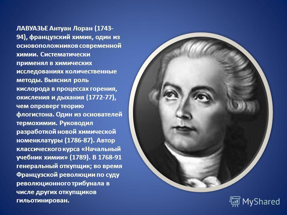 ЛАВУАЗЬЕ Антуан Лоран (1743- 94), французский химик, один из основоположников современной химии. Систематически применял в химических исследованиях количественные методы. Выяснил роль кислорода в процессах горения, окисления и дыхания (1772-77), чем