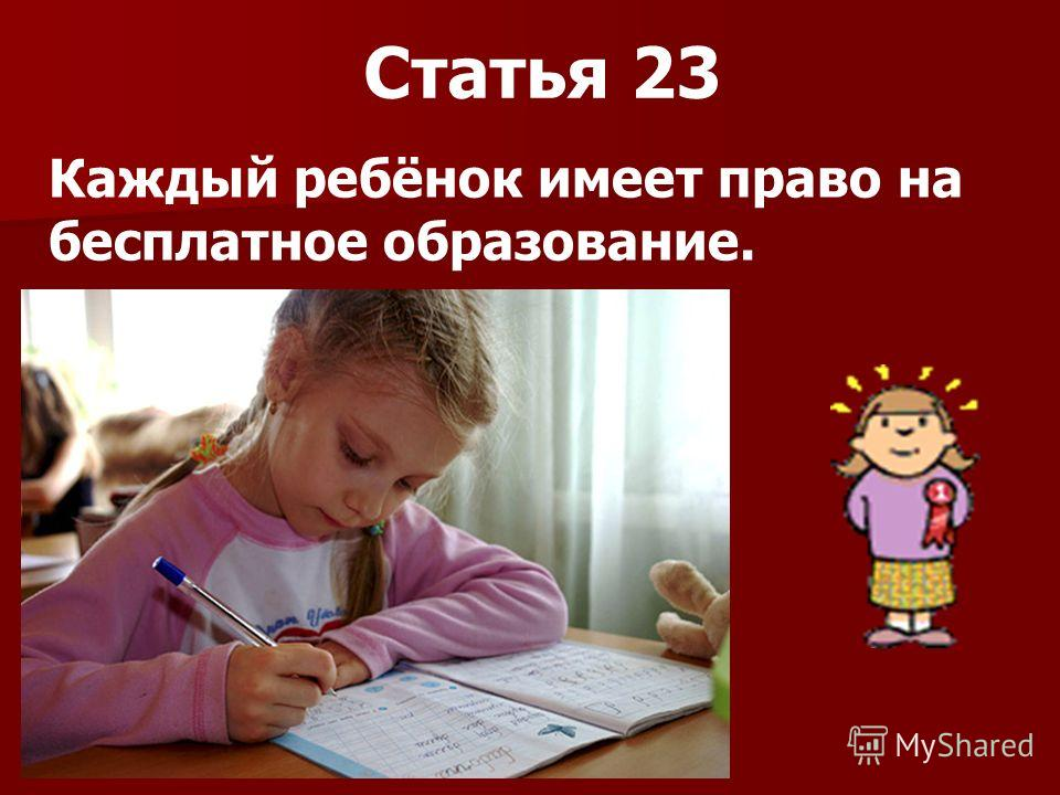 Статья 23 Каждый ребёнок имеет право на бесплатное образование.