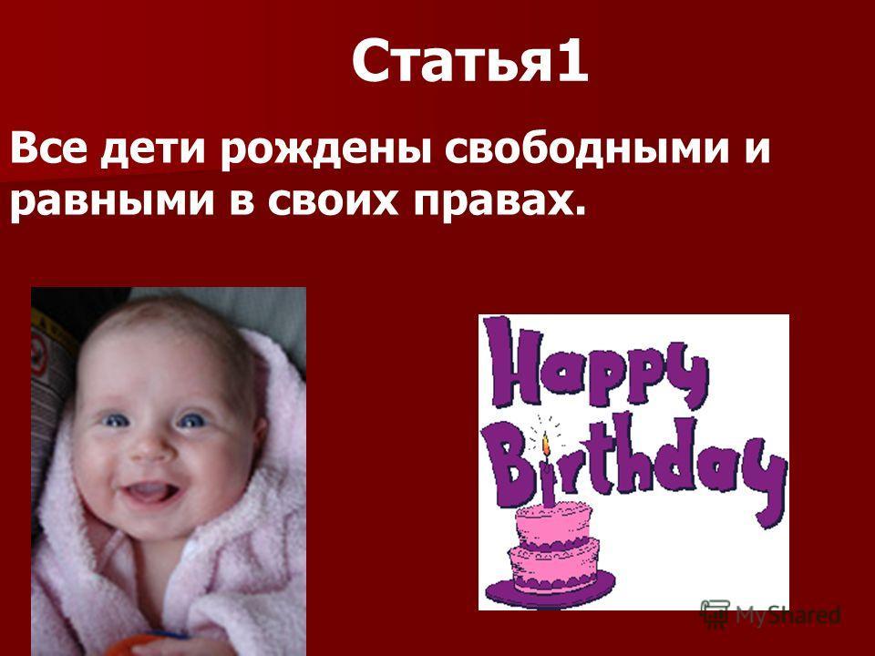 Статья1 Все дети рождены свободными и равными в своих правах.