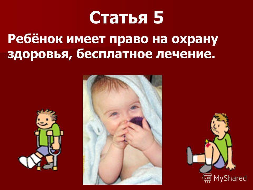 Статья 5 Ребёнок имеет право на охрану здоровья, бесплатное лечение.