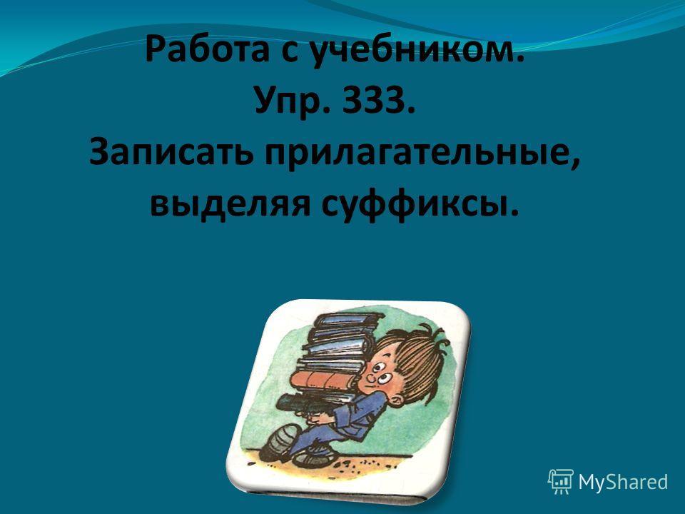 Работа с учебником. Упр. 333. Записать прилагательные, выделяя суффиксы.