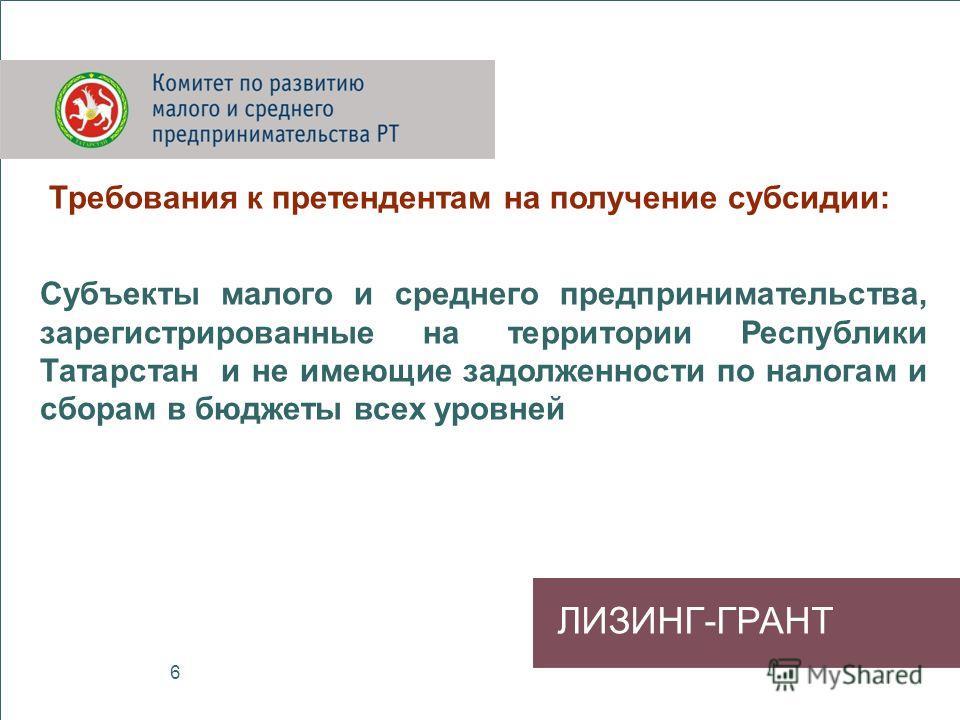 ЛИЗИНГ-ГРАНТ Требования к претендентам на получение субсидии: Субъекты малого и среднего предпринимательства, зарегистрированные на территории Республики Татарстан и не имеющие задолженности по налогам и сборам в бюджеты всех уровней 6