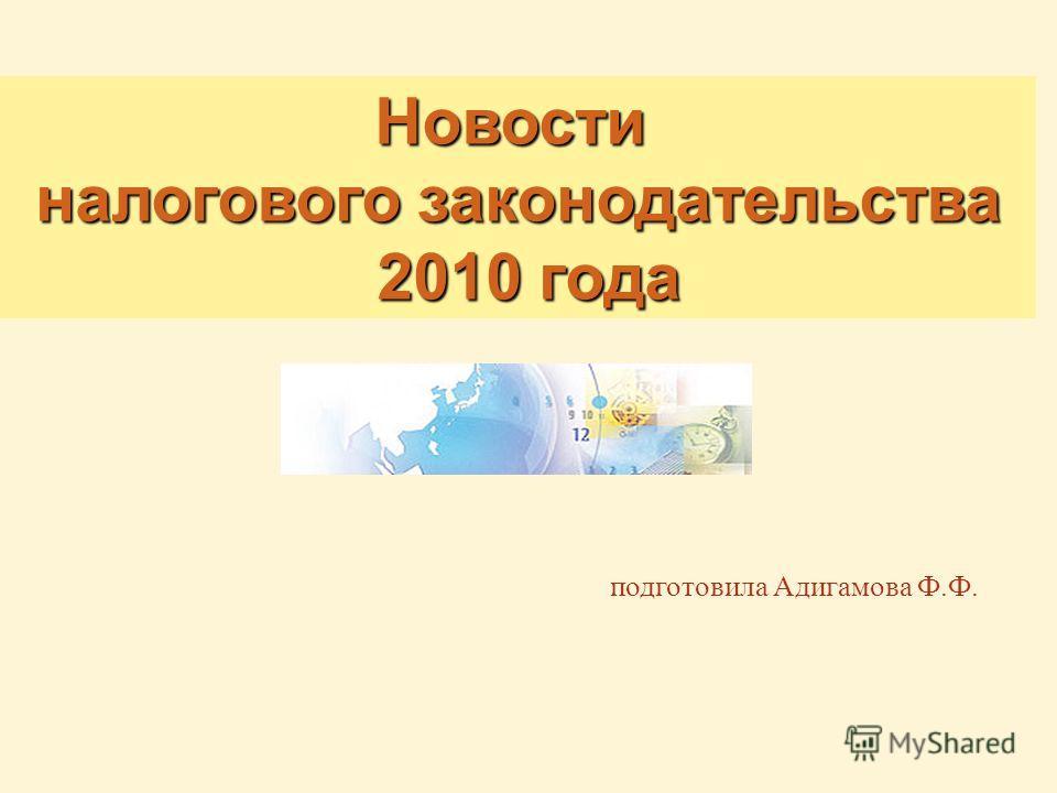 подготовила Адигамова Ф.Ф. Новости Новости налогового законодательства 2010 года 2010 года
