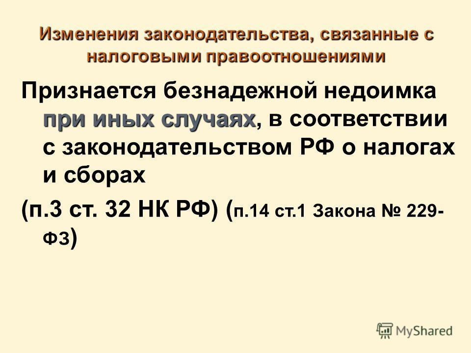 при иных случаях Признается безнадежной недоимка при иных случаях, в соответствии с законодательством РФ о налогах и сборах (п.3 ст. 32 НК РФ) ( п.14 ст.1 Закона 229- ФЗ )
