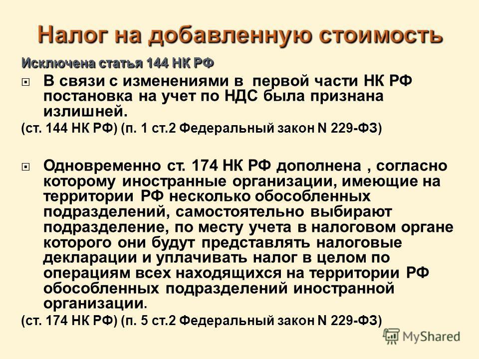 Исключена статья 144 НК РФ В связи с изменениями в первой части НК РФ постановка на учет по НДС была признана излишней. (ст. 144 НК РФ) (п. 1 ст.2 Федеральный закон N 229-ФЗ) Одновременно ст. 174 НК РФ дополнена, согласно которому иностранные организ
