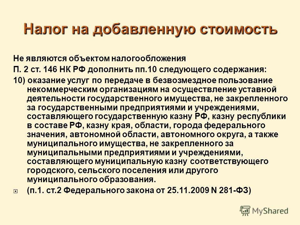 Не являются объектом налогообложения П. 2 ст. 146 НК РФ дополнить пп.10 следующего содержания: 10) оказание услуг по передаче в безвозмездное пользование некоммерческим организациям на осуществление уставной деятельности государственного имущества, н