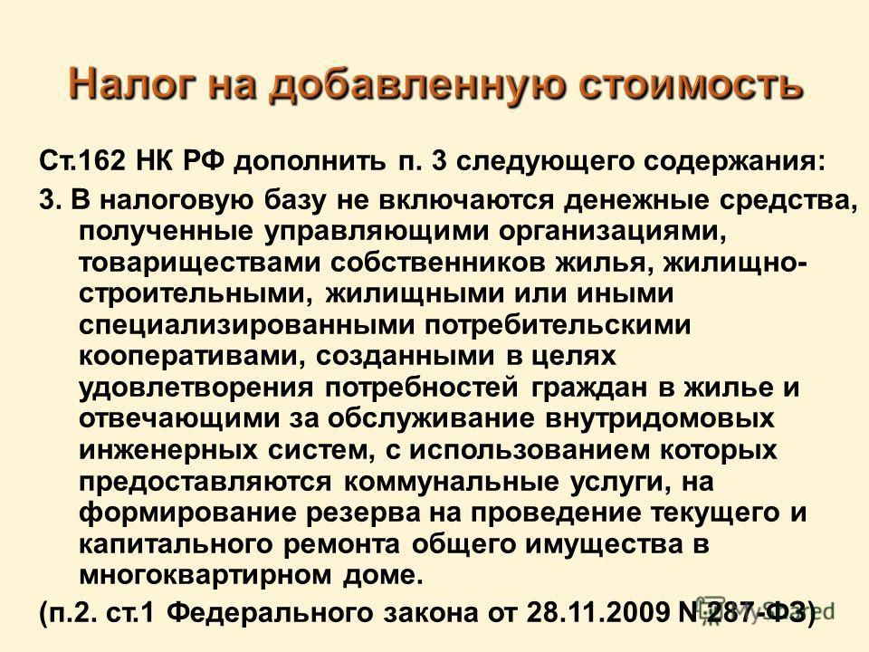 Ст.162 НК РФ дополнить п. 3 следующего содержания: 3. В налоговую базу не включаются денежные средства, полученные управляющими организациями, товариществами собственников жилья, жилищно- строительными, жилищными или иными специализированными потреби