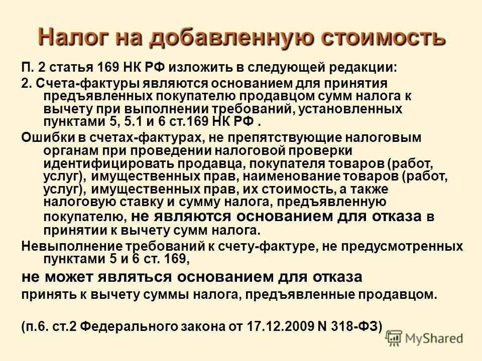 П. 2 статья 169 НК РФ изложить в следующей редакции: 2. Счета-фактуры являются основанием для принятия предъявленных покупателю продавцом сумм налога к вычету при выполнении требований, установленных пунктами 5, 5.1 и 6 ст.169 НК РФ. не являются осно