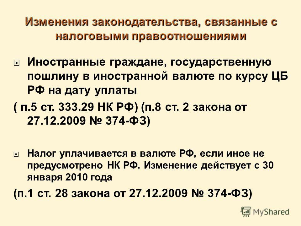 Иностранные граждане, государственную пошлину в иностранной валюте по курсу ЦБ РФ на дату уплаты ( п.5 ст. 333.29 НК РФ) (п.8 ст. 2 закона от 27.12.2009 374-ФЗ) Налог уплачивается в валюте РФ, если иное не предусмотрено НК РФ. Изменение действует с 3