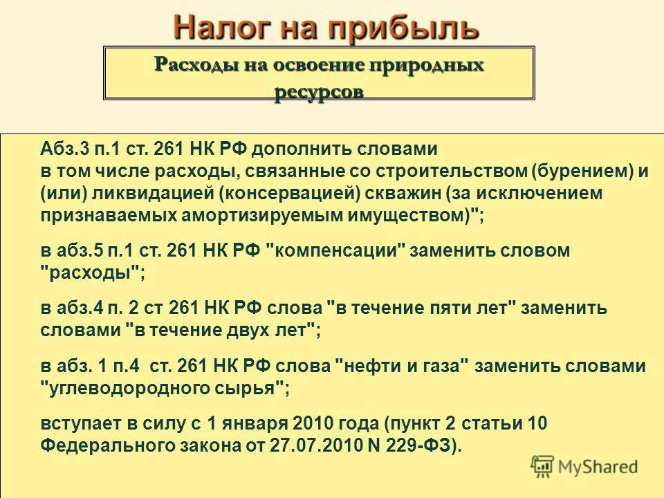 Расходы на освоение природных ресурсов Абз.3 п.1 ст. 261 НК РФ дополнить словами в том числе расходы, связанные со строительством (бурением) и (или) ликвидацией (консервацией) скважин (за исключением признаваемых амортизируемым имуществом)