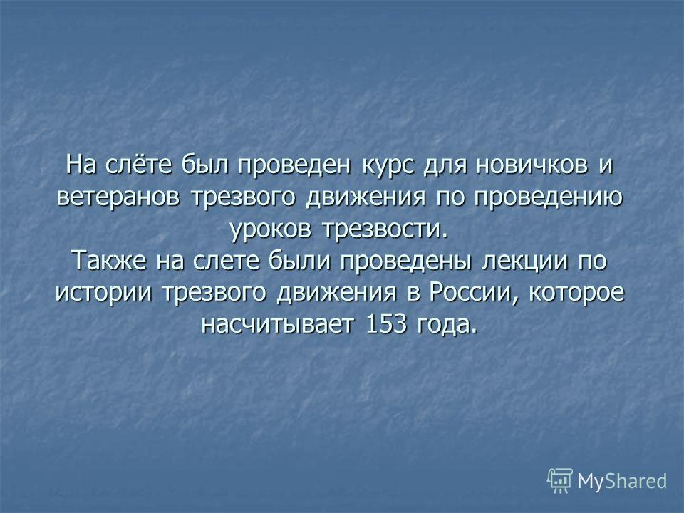На слёте был проведен курс для новичков и ветеранов трезвого движения по проведению уроков трезвости. Также на слете были проведены лекции по истории трезвого движения в России, которое насчитывает 153 года.