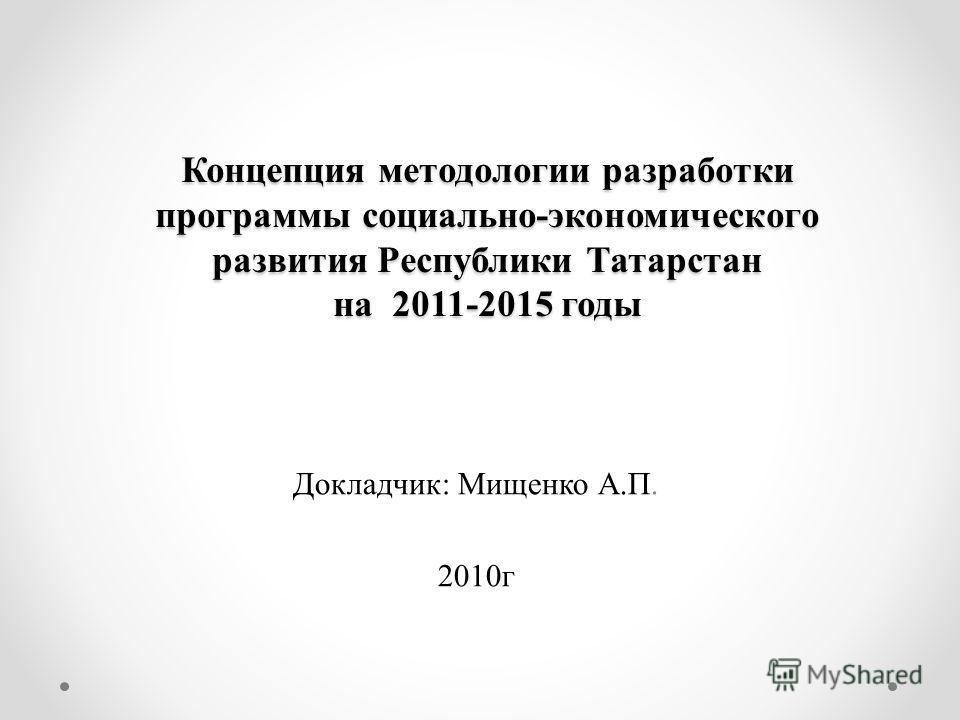Концепция методологии разработки программы социально-экономического развития Республики Татарстан на 2011-2015 годы Докладчик: Мищенко А.П. 2010г