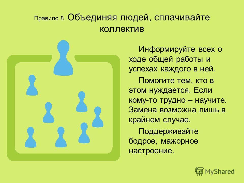 Правило 8. Объединяя людей, сплачивайте коллектив Информируйте всех о ходе общей работы и успехах каждого в ней. Помогите тем, кто в этом нуждается. Если кому-то трудно – научите. Замена возможна лишь в крайнем случае. Поддерживайте бодрое, мажорное