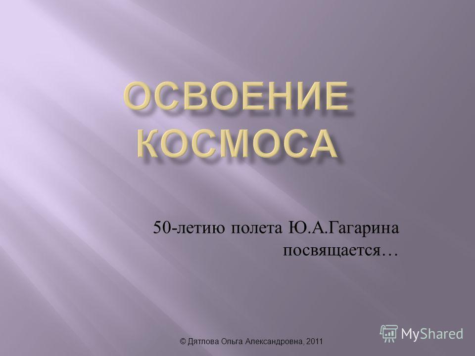 © Дятлова Ольга Александровна, 2011 50- летию полета Ю. А. Гагарина посвящается …