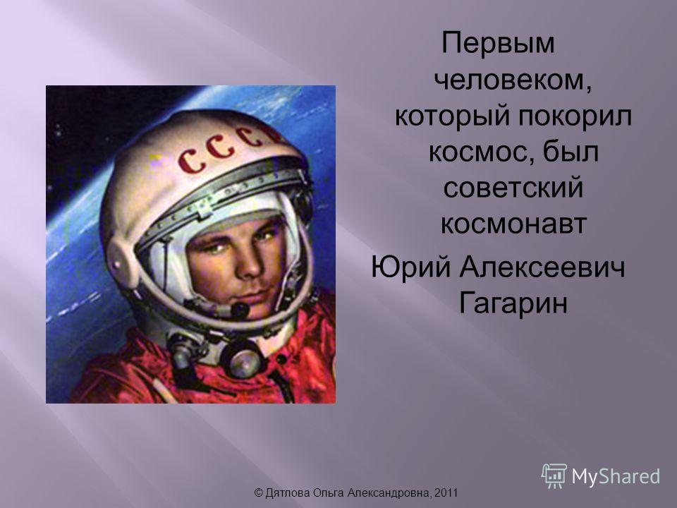 Первым человеком, который покорил космос, был советский космонавт Юрий Алексеевич Гагарин © Дятлова Ольга Александровна, 2011