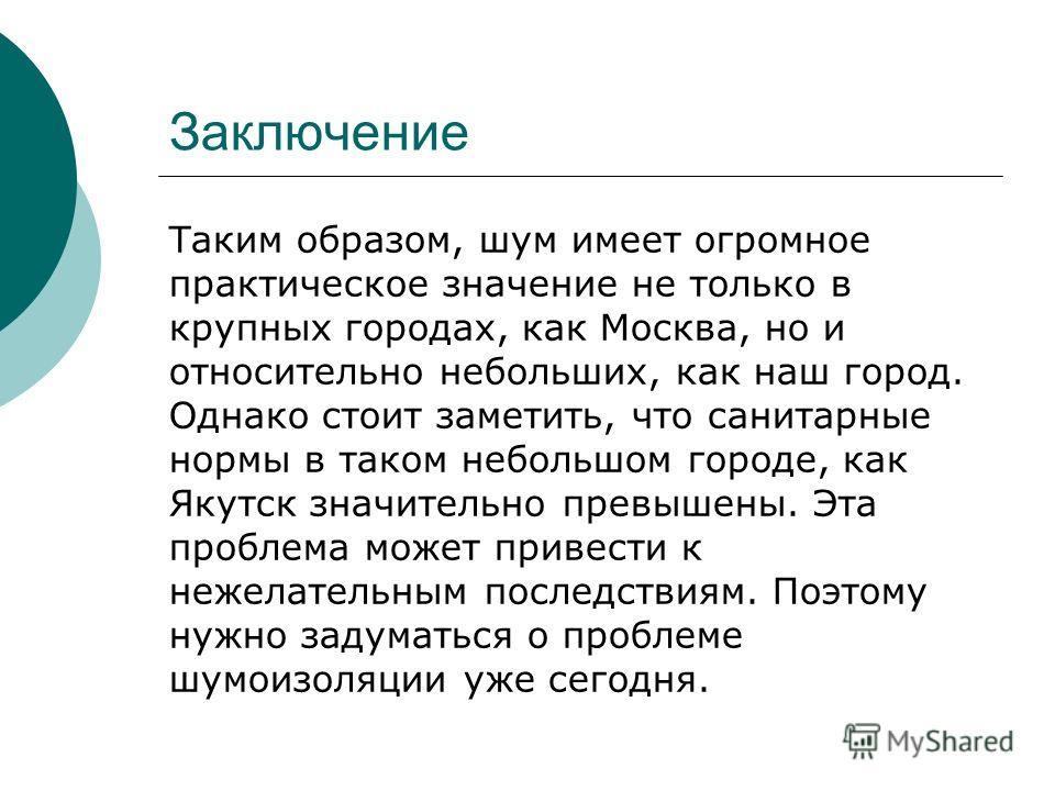 Заключение Таким образом, шум имеет огромное практическое значение не только в крупных городах, как Москва, но и относительно небольших, как наш город. Однако стоит заметить, что санитарные нормы в таком небольшом городе, как Якутск значительно превы