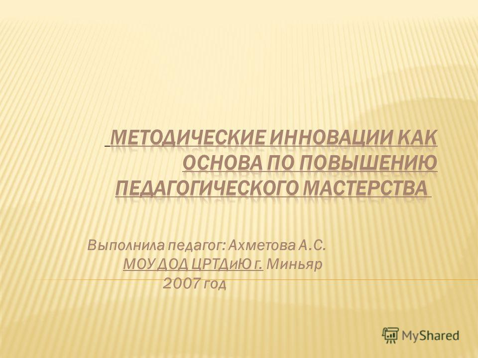 Выполнила педагог: Ахметова А.С. МОУ ДОД ЦРТД И Ю Г. Миньяр 2007 год
