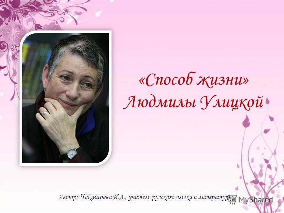 «Способ жизни» Людмилы Улицкой Автор: Чекмарева И.А., учитель русского языка и литературы