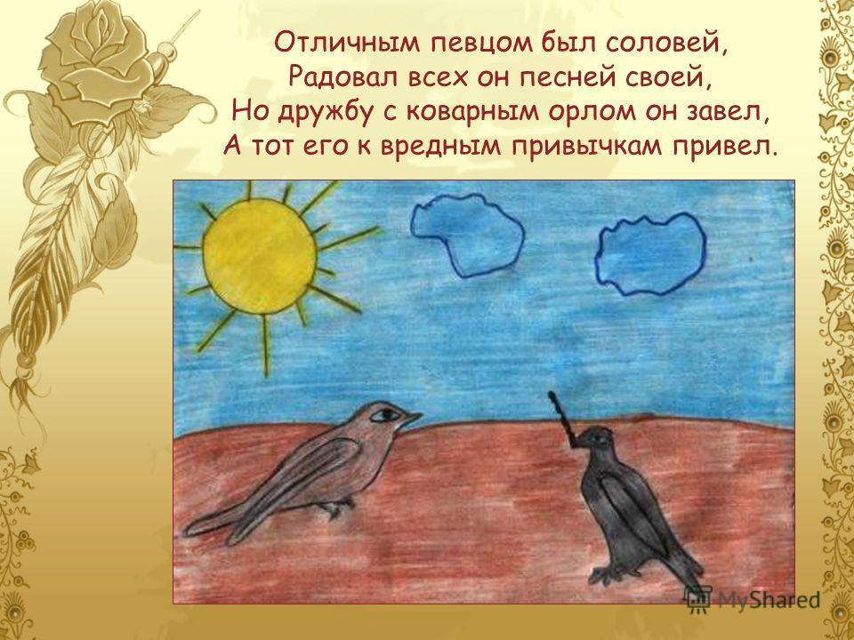 Отличным певцом был соловей, Радовал всех он песней своей, Но дружбу с коварным орлом он завел, А тот его к вредным привычкам привел.