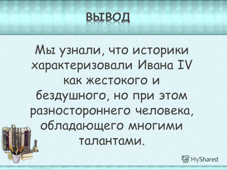 Мы узнали, что историки характеризовали Ивана IV как жестокого и бездушного, но при этом разностороннего человека, обладающего многими талантами.