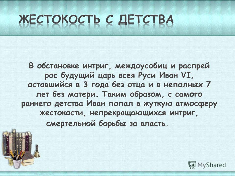 В обстановке интриг, междоусобиц и распрей рос будущий царь всея Руси Иван VI, оставшийся в 3 года без отца и в неполных 7 лет без матери. Таким образом, с самого раннего детства Иван попал в жуткую атмосферу жестокости, непрекращающихся интриг, смер
